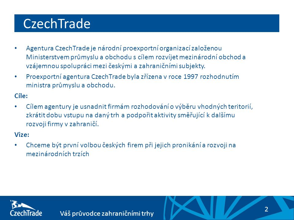 2 Váš průvodce zahraničními trhy Agentura CzechTrade je národní proexportní organizací založenou Ministerstvem průmyslu a obchodu s cílem rozvíjet mez