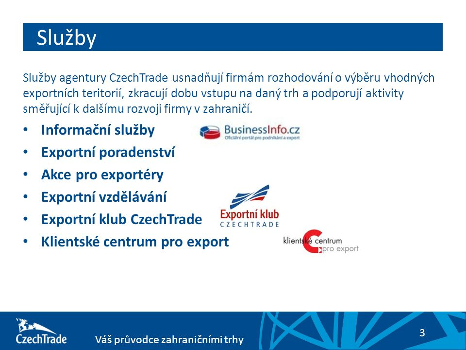 3 Váš průvodce zahraničními trhy Služby Služby agentury CzechTrade usnadňují firmám rozhodování o výběru vhodných exportních teritorií, zkracují dobu vstupu na daný trh a podporují aktivity směřující k dalšímu rozvoji firmy v zahraničí.