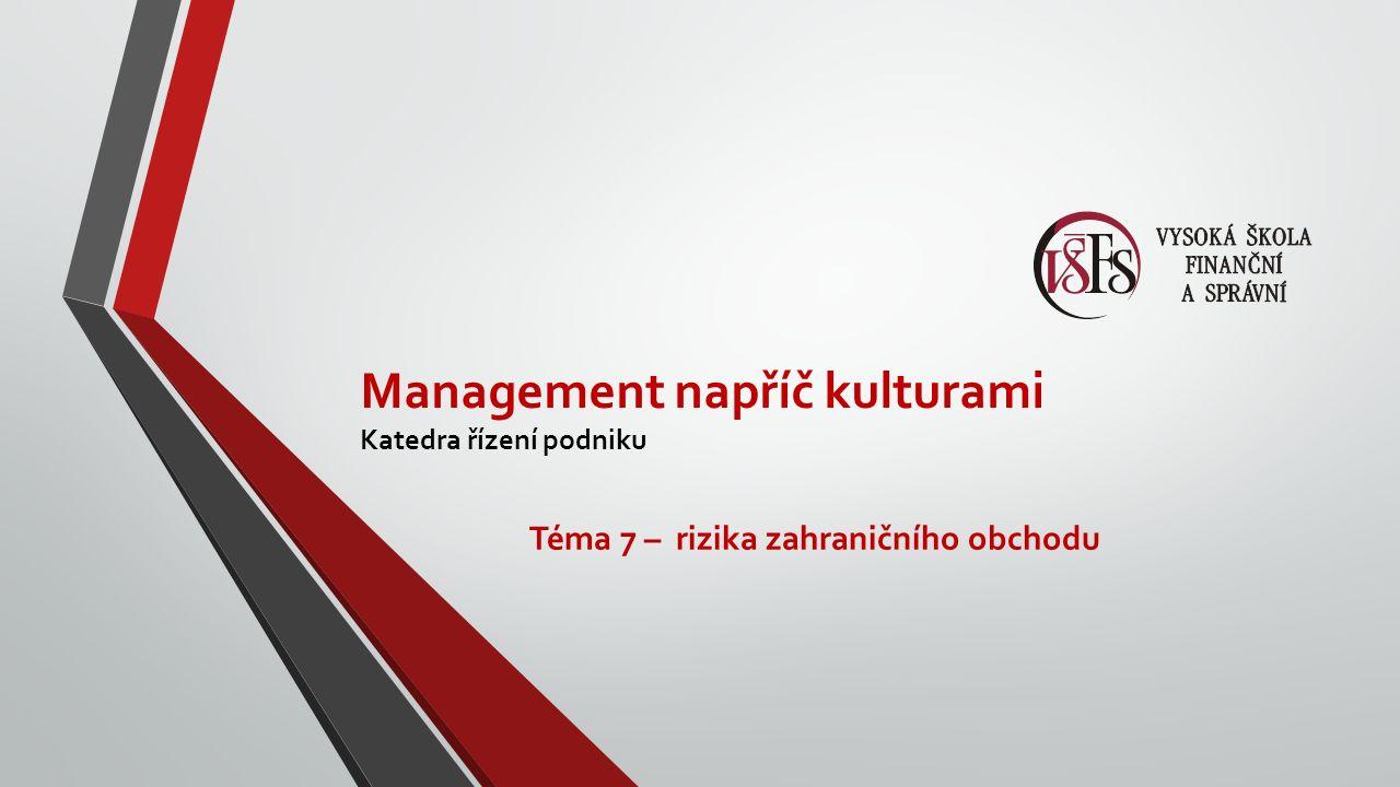 Management napříč kulturami Katedra řízení podniku Téma 7 – rizika zahraničního obchodu