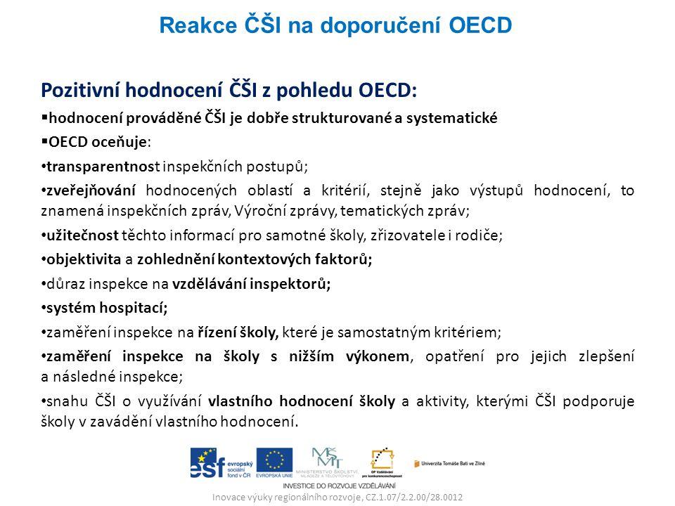 Inovace výuky regionálního rozvoje, CZ.1.07/2.2.00/28.0012 Pozitivní hodnocení ČŠI z pohledu OECD:  hodnocení prováděné ČŠI je dobře strukturované a systematické  OECD oceňuje: transparentnost inspekčních postupů; zveřejňování hodnocených oblastí a kritérií, stejně jako výstupů hodnocení, to znamená inspekčních zpráv, Výroční zprávy, tematických zpráv; užitečnost těchto informací pro samotné školy, zřizovatele i rodiče; objektivita a zohlednění kontextových faktorů; důraz inspekce na vzdělávání inspektorů; systém hospitací; zaměření inspekce na řízení školy, které je samostatným kritériem; zaměření inspekce na školy s nižším výkonem, opatření pro jejich zlepšení a následné inspekce; snahu ČŠI o využívání vlastního hodnocení školy a aktivity, kterými ČŠI podporuje školy v zavádění vlastního hodnocení.
