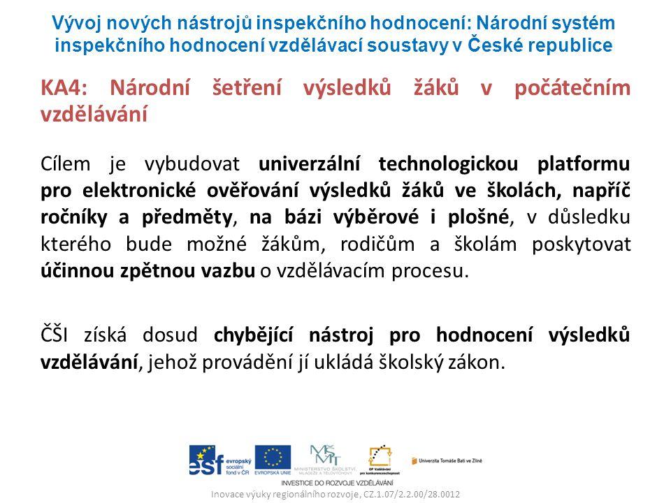 Inovace výuky regionálního rozvoje, CZ.1.07/2.2.00/28.0012 KA4: Národní šetření výsledků žáků v počátečním vzdělávání Cílem je vybudovat univerzální technologickou platformu pro elektronické ověřování výsledků žáků ve školách, napříč ročníky a předměty, na bázi výběrové i plošné, v důsledku kterého bude možné žákům, rodičům a školám poskytovat účinnou zpětnou vazbu o vzdělávacím procesu.