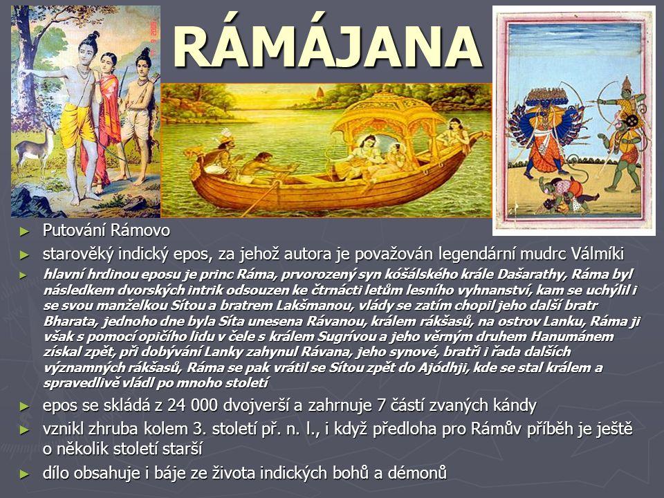 RÁMÁJANA ► Putování Rámovo ► starověký indický epos, za jehož autora je považován legendární mudrc Válmíki ► hlavní hrdinou eposu je princ Ráma, prvorozený syn kóšálského krále Dašarathy, Ráma byl následkem dvorských intrik odsouzen ke čtrnácti letům lesního vyhnanství, kam se uchýlil i se svou manželkou Sítou a bratrem Lakšmanou, vlády se zatím chopil jeho další bratr Bharata, jednoho dne byla Síta unesena Rávanou, králem rákšasů, na ostrov Lanku, Ráma ji však s pomocí opičího lidu v čele s králem Sugrívou a jeho věrným druhem Hanumánem získal zpět, při dobývání Lanky zahynul Rávana, jeho synové, bratři i řada dalších významných rákšasů, Ráma se pak vrátil se Sítou zpět do Ajódhji, kde se stal králem a spravedlivě vládl po mnoho století ► epos se skládá z 24 000 dvojverší a zahrnuje 7 částí zvaných kándy ► vznikl zhruba kolem 3.