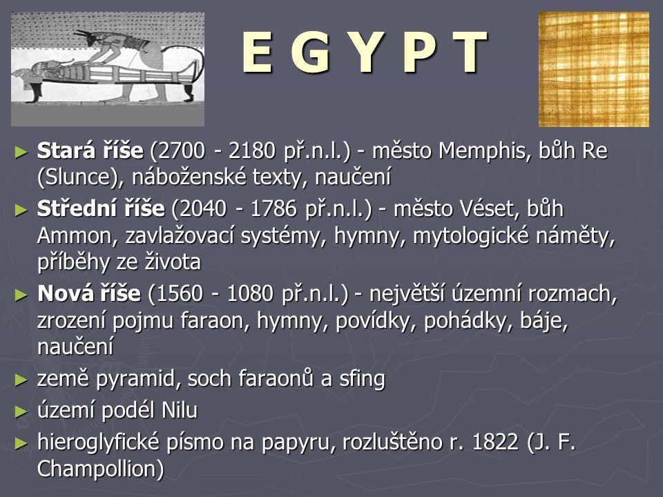 ► Stará říše (2700 - 2180 př.n.l.) - město Memphis, bůh Re (Slunce), náboženské texty, naučení ► Střední říše (2040 - 1786 př.n.l.) - město Véset, bůh Ammon, zavlažovací systémy, hymny, mytologické náměty, příběhy ze života ► Nová říše (1560 - 1080 př.n.l.) - největší územní rozmach, zrození pojmu faraon, hymny, povídky, pohádky, báje, naučení ► země pyramid, soch faraonů a sfing ► území podél Nilu ► hieroglyfické písmo na papyru, rozluštěno r.