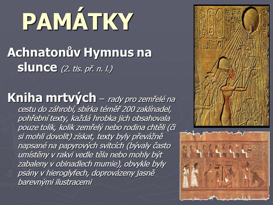 PAMÁTKY Achnatonův Hymnus na slunce (2. tis. př. n. l.) Kniha mrtvých – rady pro zemřelé na cestu do záhrobí, sbírka téměř 200 zaklínadel, pohřební te