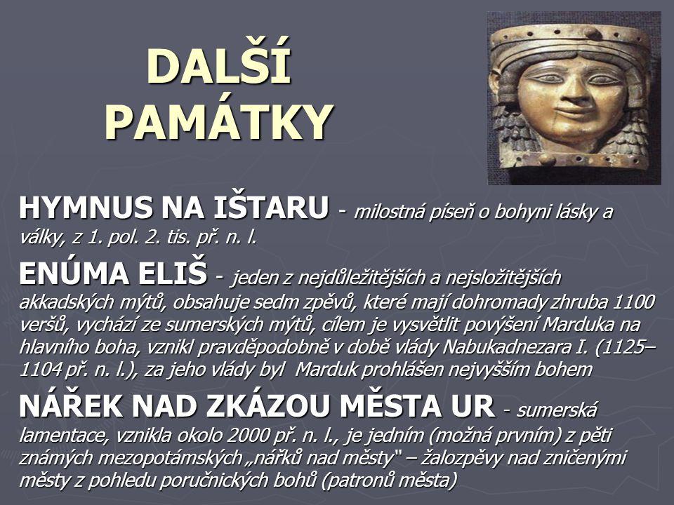 DALŠÍ PAMÁTKY HYMNUS NA IŠTARU - milostná píseň o bohyni lásky a války, z 1. pol. 2. tis. př. n. l. ENÚMA ELIŠ - jeden z nejdůležitějších a nejsložitě