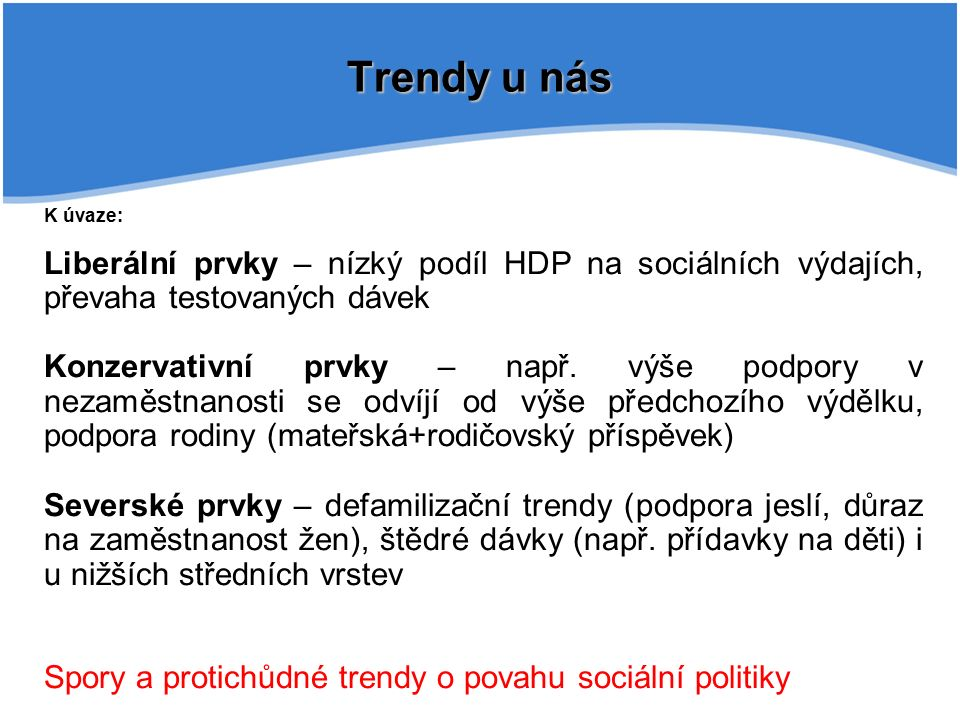 Trendy u nás K úvaze: Liberální prvky – nízký podíl HDP na sociálních výdajích, převaha testovaných dávek Konzervativní prvky – např.
