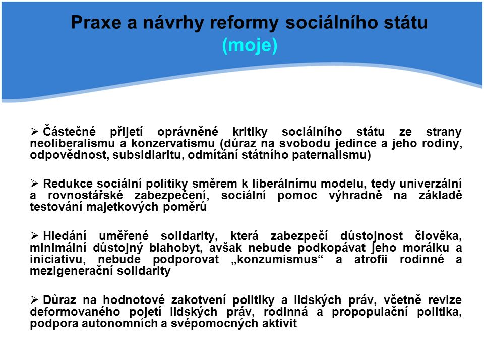 """Praxe a návrhy reformy sociálního státu (moje)  Částečné přijetí oprávněné kritiky sociálního státu ze strany neoliberalismu a konzervatismu (důraz na svobodu jedince a jeho rodiny, odpovědnost, subsidiaritu, odmítání státního paternalismu)  Redukce sociální politiky směrem k liberálnímu modelu, tedy univerzální a rovnostářské zabezpečení, sociální pomoc výhradně na základě testování majetkových poměrů  Hledání uměřené solidarity, která zabezpečí důstojnost člověka, minimální důstojný blahobyt, avšak nebude podkopávat jeho morálku a iniciativu, nebude podporovat """"konzumismus a atrofii rodinné a mezigenerační solidarity  Důraz na hodnotové zakotvení politiky a lidských práv, včetně revize deformovaného pojetí lidských práv, rodinná a propopulační politika, podpora autonomních a svépomocných aktivit"""