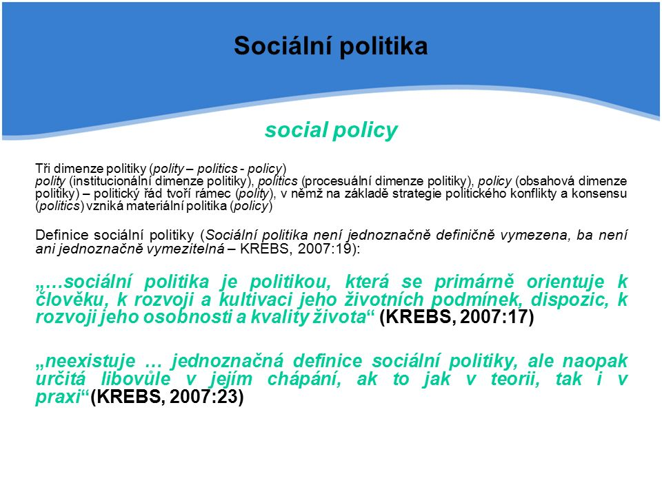 """Sociální politika """"jednání státu a dalších subjektů sociální politiky s cílem pozitivně ovlivnit životní podmínky lidí , """"vytváření důstojných podmínek života všem občanům """"soubor aktivit, nástrojů a opatření, jejichž smyslem je reakce na nepříznivé sociální události, jako jsou stáří, nemoc, invalidita nebo i nezaměstnanost a chudoba SP jako reziduální kategorie – od min (důchodové zajištění sociálně slabých občanů) po max (takřka veškerá vládní činnost), zpravidla SP """"…zahrnuje politiku sociálního zabezpečení včetně osobních sociálních služeb, rodinnou politiku, bytovou politiku, zejména její sociální aspekty, dále zdravotní politiku, politiku zaměsnanosti a vzdělávací politiku. (KREBS, 2007:23)"""