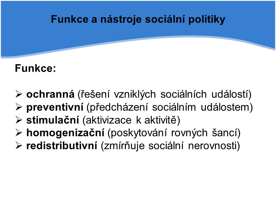 Funkce a nástroje sociální politiky Funkce:  ochranná (řešení vzniklých sociálních událostí)  preventivní (předcházení sociálním událostem)  stimulační (aktivizace k aktivitě)  homogenizační (poskytování rovných šancí)  redistributivní (zmírňuje sociální nerovnosti)