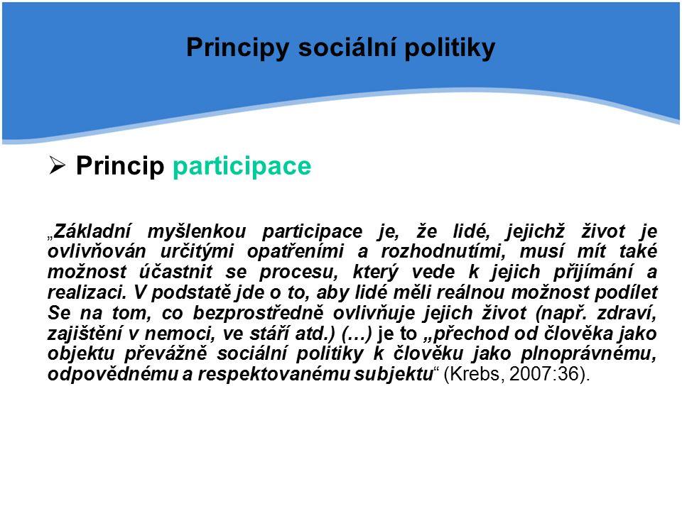 """Principy sociální politiky  Princip participace """"Základní myšlenkou participace je, že lidé, jejichž život je ovlivňován určitými opatřeními a rozhodnutími, musí mít také možnost účastnit se procesu, který vede k jejich přijímání a realizaci."""