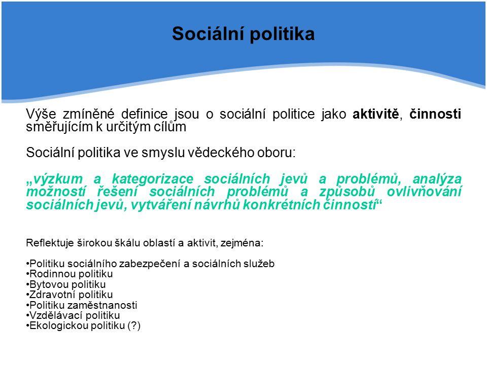 """Sociální politika Výše zmíněné definice jsou o sociální politice jako aktivitě, činnosti směřujícím k určitým cílům Sociální politika ve smyslu vědeckého oboru: """"výzkum a kategorizace sociálních jevů a problémů, analýza možností řešení sociálních problémů a způsobů ovlivňování sociálních jevů, vytváření návrhů konkrétních činností Reflektuje širokou škálu oblastí a aktivit, zejména: Politiku sociálního zabezpečení a sociálních služeb Rodinnou politiku Bytovou politiku Zdravotní politiku Politiku zaměstnanosti Vzdělávací politiku Ekologickou politiku ( )"""