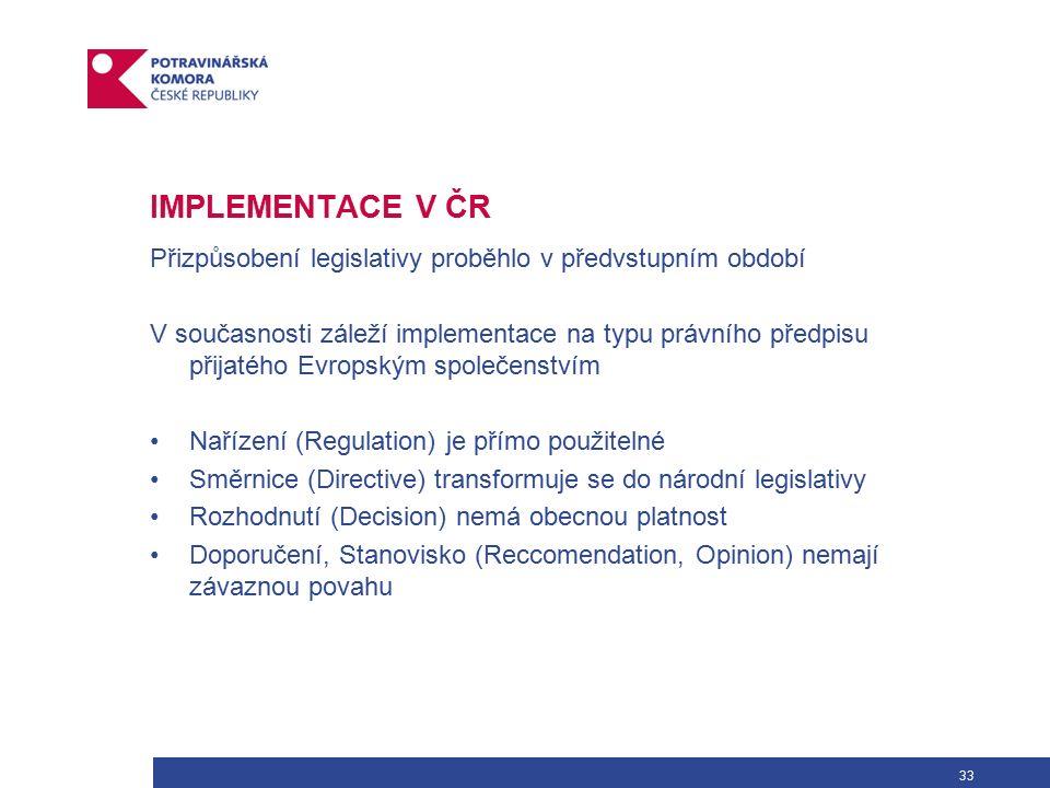 33 IMPLEMENTACE V ČR Přizpůsobení legislativy proběhlo v předvstupním období V současnosti záleží implementace na typu právního předpisu přijatého Evropským společenstvím Nařízení (Regulation) je přímo použitelné Směrnice (Directive) transformuje se do národní legislativy Rozhodnutí (Decision) nemá obecnou platnost Doporučení, Stanovisko (Reccomendation, Opinion) nemají závaznou povahu