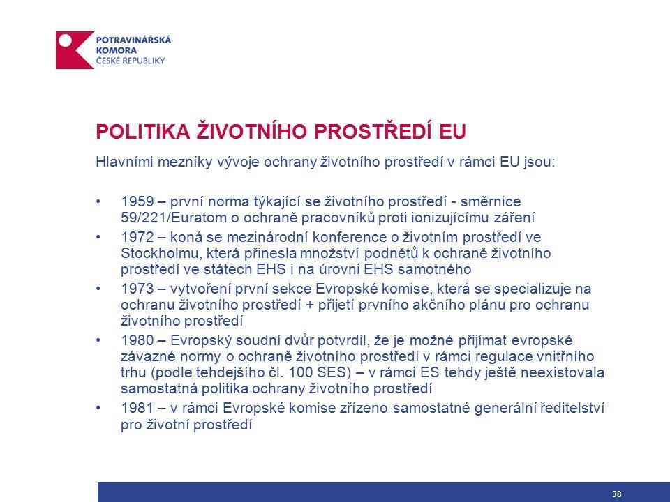 38 POLITIKA ŽIVOTNÍHO PROSTŘEDÍ EU Hlavními mezníky vývoje ochrany životního prostředí v rámci EU jsou: 1959 – první norma týkající se životního prostředí - směrnice 59/221/Euratom o ochraně pracovníků proti ionizujícímu záření 1972 – koná se mezinárodní konference o životním prostředí ve Stockholmu, která přinesla množství podnětů k ochraně životního prostředí ve státech EHS i na úrovni EHS samotného 1973 – vytvoření první sekce Evropské komise, která se specializuje na ochranu životního prostředí + přijetí prvního akčního plánu pro ochranu životního prostředí 1980 – Evropský soudní dvůr potvrdil, že je možné přijímat evropské závazné normy o ochraně životního prostředí v rámci regulace vnitřního trhu (podle tehdejšího čl.