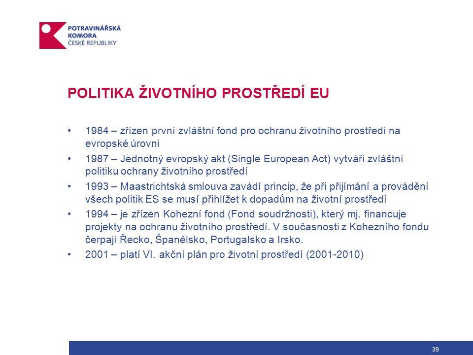 39 POLITIKA ŽIVOTNÍHO PROSTŘEDÍ EU 1984 – zřízen první zvláštní fond pro ochranu životního prostředí na evropské úrovni 1987 – Jednotný evropský akt (Single European Act) vytváří zvláštní politiku ochrany životního prostředí 1993 – Maastrichtská smlouva zavádí princip, že při přijímání a provádění všech politik ES se musí přihlížet k dopadům na životní prostředí 1994 – je zřízen Kohezní fond (Fond soudržnosti), který mj.