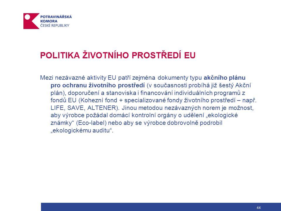 44 POLITIKA ŽIVOTNÍHO PROSTŘEDÍ EU Mezi nezávazné aktivity EU patří zejména dokumenty typu akčního plánu pro ochranu životního prostředí (v současnosti probíhá již šestý Akční plán), doporučení a stanoviska i financování individuálních programů z fondů EU (Kohezní fond + specializované fondy životního prostředí – např.