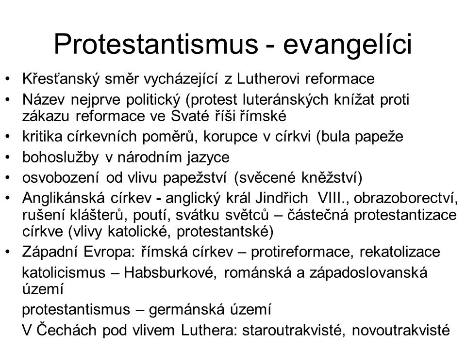 Protestantismus - evangelíci Křesťanský směr vycházející z Lutherovi reformace Název nejprve politický (protest luteránských knížat proti zákazu reformace ve Svaté říši římské kritika církevních poměrů, korupce v církvi (bula papeže bohoslužby v národním jazyce osvobození od vlivu papežství (svěcené kněžství) Anglikánská církev - anglický král Jindřich VIII., obrazoborectví, rušení klášterů, poutí, svátku světců – částečná protestantizace církve (vlivy katolické, protestantské) Západní Evropa: římská církev – protireformace, rekatolizace katolicismus – Habsburkové, románská a západoslovanská území protestantismus – germánská území V Čechách pod vlivem Luthera: staroutrakvisté, novoutrakvisté