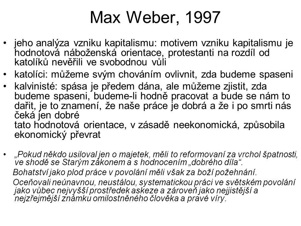 """Max Weber, 1997 jeho analýza vzniku kapitalismu: motivem vzniku kapitalismu je hodnotová náboženská orientace, protestanti na rozdíl od katolíků nevěřili ve svobodnou vůli katolíci: můžeme svým chováním ovlivnit, zda budeme spaseni kalvinisté: spása je předem dána, ale můžeme zjistit, zda budeme spaseni, budeme-li hodně pracovat a bude se nám to dařit, je to znamení, že naše práce je dobrá a že i po smrti nás čeká jen dobré tato hodnotová orientace, v zásadě neekonomická, způsobila ekonomický převrat """"Pokud někdo usiloval jen o majetek, měli to reformovaní za vrchol špatnosti, ve shodě se Starým zákonem a s hodnocením """"dobrého díla ."""