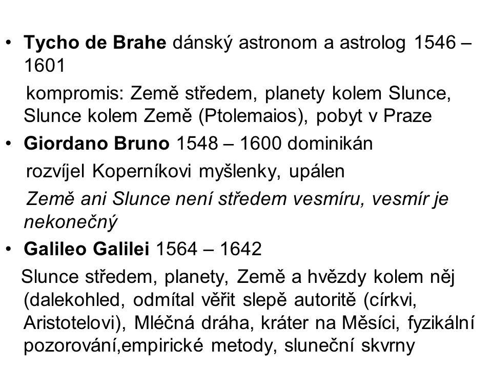 Tycho de Brahe dánský astronom a astrolog 1546 – 1601 kompromis: Země středem, planety kolem Slunce, Slunce kolem Země (Ptolemaios), pobyt v Praze Giordano Bruno 1548 – 1600 dominikán rozvíjel Koperníkovi myšlenky, upálen Země ani Slunce není středem vesmíru, vesmír je nekonečný Galileo Galilei 1564 – 1642 Slunce středem, planety, Země a hvězdy kolem něj (dalekohled, odmítal věřit slepě autoritě (církvi, Aristotelovi), Mléčná dráha, kráter na Měsíci, fyzikální pozorování,empirické metody, sluneční skvrny