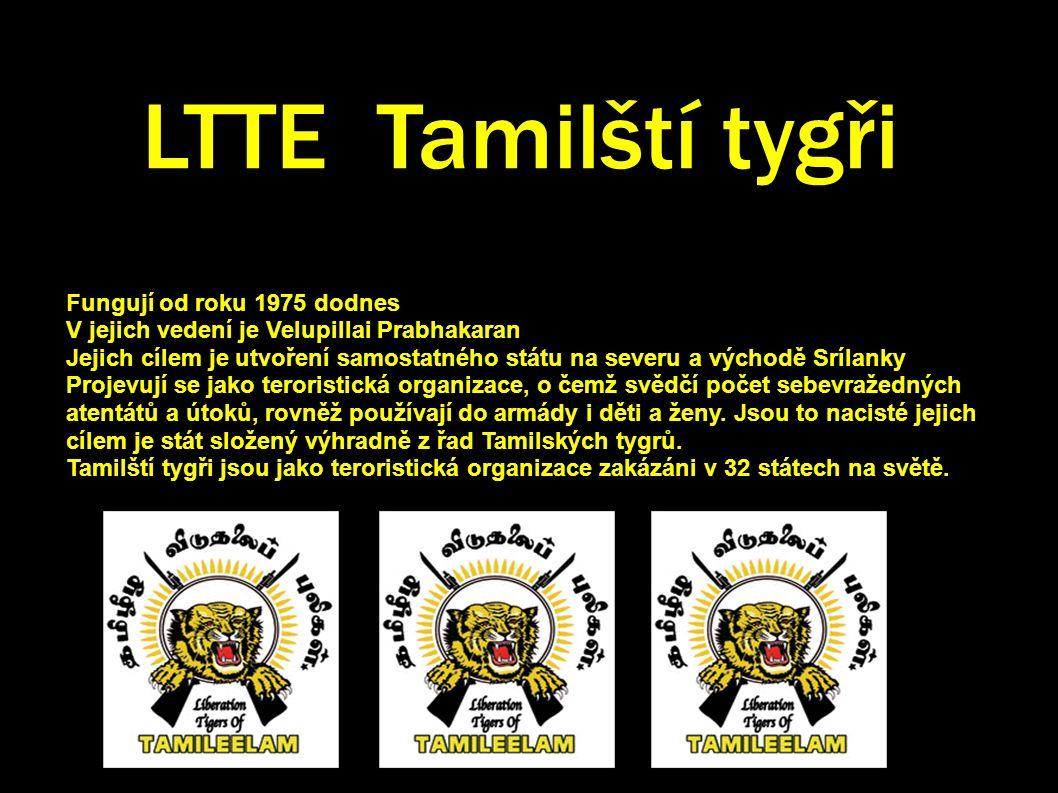 LTTE Tamilští tygři Fungují od roku 1975 dodnes V jejich vedení je Velupillai Prabhakaran Jejich cílem je utvoření samostatného státu na severu a východě Srílanky Projevují se jako teroristická organizace, o čemž svědčí počet sebevražedných atentátů a útoků, rovněž používají do armády i děti a ženy.