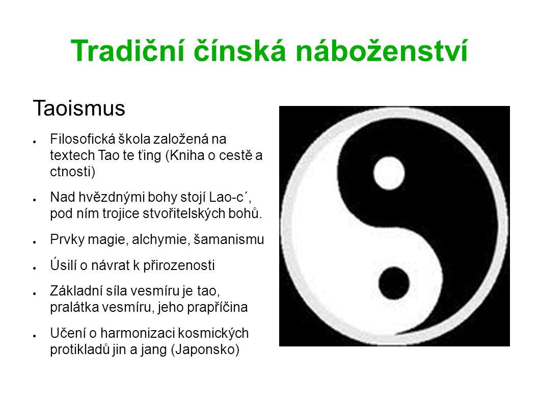 Tradiční čínská náboženství Taoismus ● Filosofická škola založená na textech Tao te ťing (Kniha o cestě a ctnosti) ● Nad hvězdnými bohy stojí Lao-c´, pod ním trojice stvořitelských bohů.