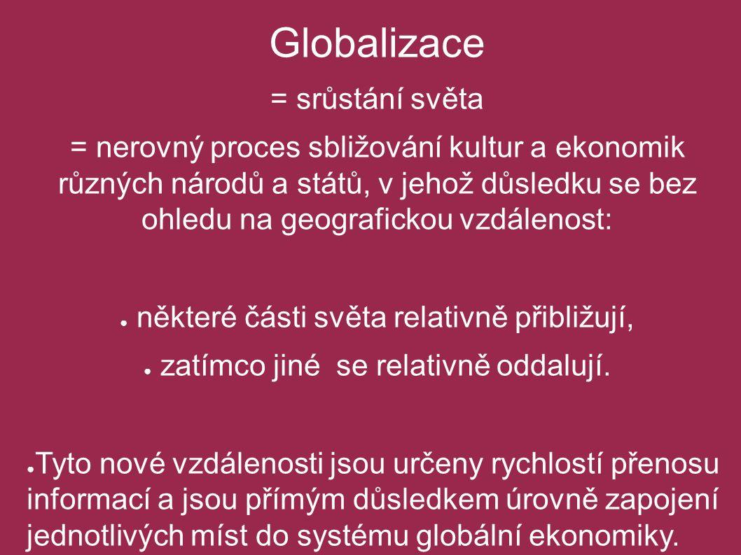 Globalizace = srůstání světa = nerovný proces sbližování kultur a ekonomik různých národů a států, v jehož důsledku se bez ohledu na geografickou vzdá