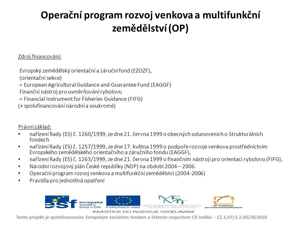 Operační program rozvoj venkova a multifunkční zemědělství (OP) Zdroj financování: Evropský zemědělský orientační a záruční fond (EZOZF), (orientační sekce) = European Agricultural Guidance and Guarantee Fund (EAGGF) Finanční nástroj pro usměrňování rybolovu = Financial Instrument for Fisheries Guidance (FIFG) (+ spolufinancování národní a soukromé) Právní základ: nařízení Rady (ES) č.