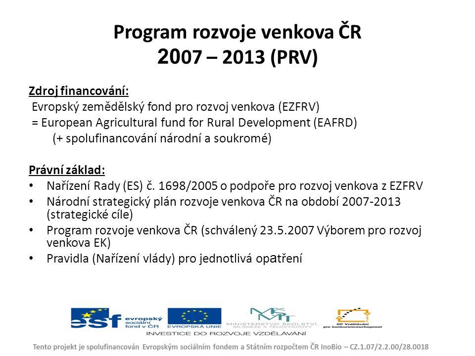 Program rozvoje venkova ČR 20 07 – 2013 (PRV) Zdroj financování: Evropský zemědělský fond pro rozvoj venkova (EZFRV) = European Agricultural fund for Rural Development (EAFRD) (+ spolufinancování národní a soukromé) Právní základ: Nařízení Rady (ES) č.
