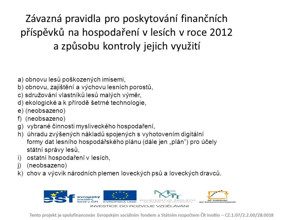 """Závazná pravidla pro poskytování finančních příspěvků na hospodaření v lesích v roce 2012 a způsobu kontroly jejich využití a) obnovu lesů poškozených imisemi, b) obnovu, zajištění a výchovu lesních porostů, c) sdružování vlastníků lesů malých výměr, d) ekologické a k přírodě šetrné technologie, e) (neobsazeno) f) (neobsazeno) g) vybrané činnosti mysliveckého hospodaření, h) úhradu zvýšených nákladů spojených s vyhotovením digitální formy dat lesního hospodářského plánu (dále jen """"plán ) pro účely státní správy lesů, i) ostatní hospodaření v lesích, j) (neobsazeno) k) chov a výcvik národních plemen loveckých psů a loveckých dravců."""