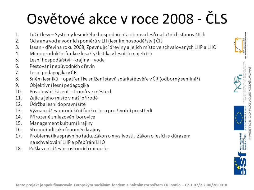 Osvětové akce v roce 2008 - ČLS 1.Lužní lesy – Systémy lesnického hospodaření a obnova lesů na lužních stanovištích 2.Ochrana vod a vodních poměrů v LH (lesním hospodářství) ČR 3.Jasan - dřevina roku 2008, Zpevňující dřeviny a jejich místo ve schvalovaných LHP a LHO 4.Mimoprodukční funkce lesa Cyklistika v lesních majetcích 5.Lesní hospodářství – krajina – voda 6.Pěstování nepůvodních dřevin 7.Lesní pedagogika v ČR 8.Sněm lesníků – opatření ke snížení stavů spárkaté zvěře v ČR (odborný seminář) 9.Objektivní lesní pedagogika 10.Povolování kácení stromů ve městech 11.Zajíc a jeho místo v naší přírodě 12.Údržba lesní dopravní sítě 13.Význam dřevoprodukční funkce lesa pro životní prostředí 14.Přirozené zmlazování borovice 15.Management kulturní krajiny 16.Stromořadí jako fenomén krajiny 17.Problematika správního řádu, Zákon o myslivosti, Zákon o lesích s důrazem na schvalování LHP a přebírání LHO 18.