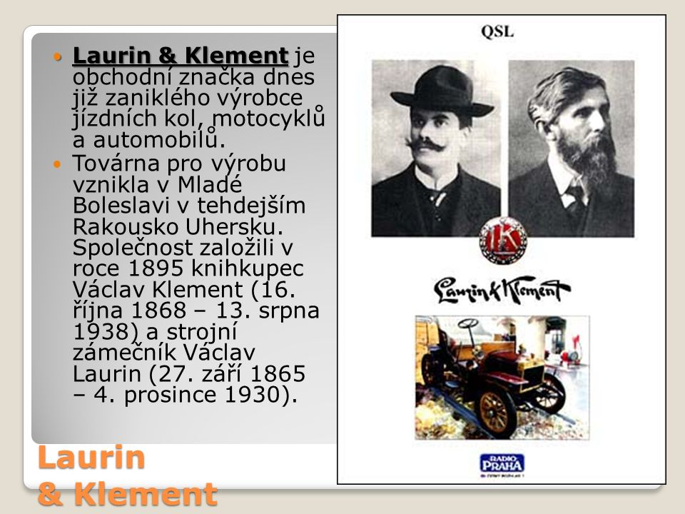 Laurin & Klement Laurin & Klement Laurin & Klement je obchodní značka dnes již zaniklého výrobce jízdních kol, motocyklů a automobilů. Továrna pro výr