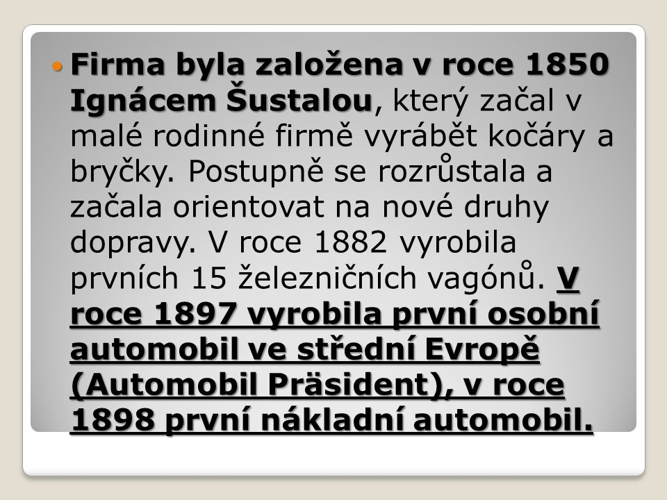 Firma byla založena v roce 1850 Ignácem Šustalou V roce 1897 vyrobila první osobní automobil ve střední Evropě (Automobil Präsident), v roce 1898 první nákladní automobil.