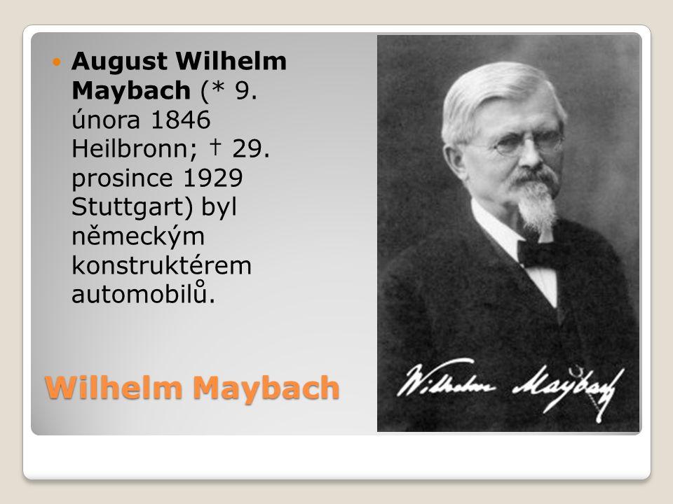 Wilhelm Maybach August Wilhelm Maybach (* 9. února 1846 Heilbronn; † 29. prosince 1929 Stuttgart) byl německým konstruktérem automobilů.