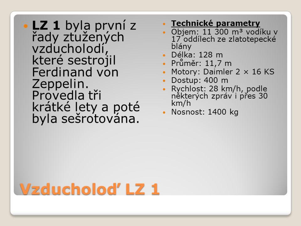 Vzducholoď LZ 1 LZ 1 byla první z řady ztužených vzducholodí, které sestrojil Ferdinand von Zeppelin. Provedla tři krátké lety a poté byla sešrotována