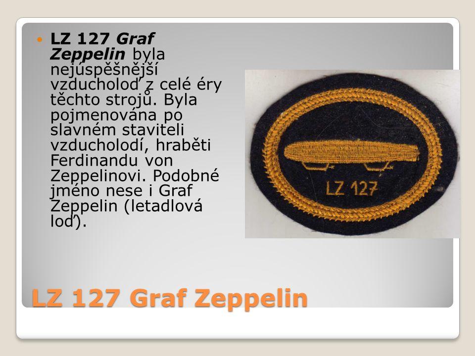 LZ 127 Graf Zeppelin LZ 127 Graf Zeppelin byla nejúspěšnější vzducholoď z celé éry těchto strojů. Byla pojmenována po slavném staviteli vzducholodí, h