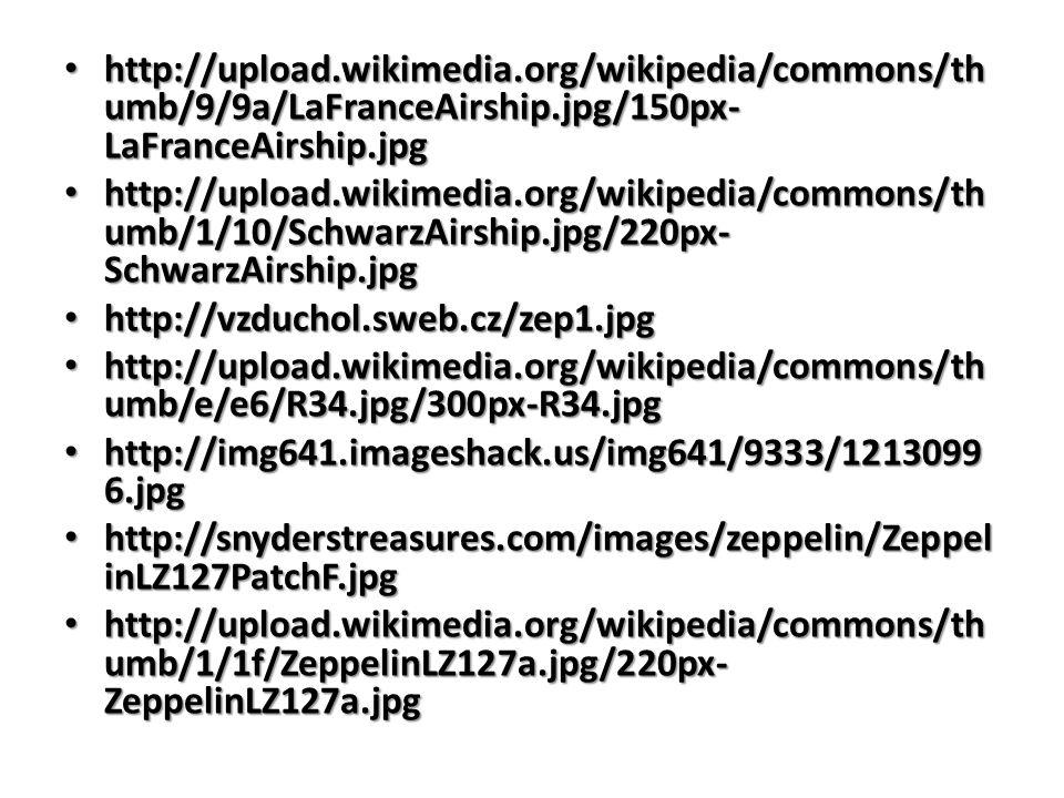 http://upload.wikimedia.org/wikipedia/commons/th umb/9/9a/LaFranceAirship.jpg/150px- LaFranceAirship.jpg http://upload.wikimedia.org/wikipedia/commons/th umb/9/9a/LaFranceAirship.jpg/150px- LaFranceAirship.jpg http://upload.wikimedia.org/wikipedia/commons/th umb/1/10/SchwarzAirship.jpg/220px- SchwarzAirship.jpg http://upload.wikimedia.org/wikipedia/commons/th umb/1/10/SchwarzAirship.jpg/220px- SchwarzAirship.jpg http://vzduchol.sweb.cz/zep1.jpg http://vzduchol.sweb.cz/zep1.jpg http://upload.wikimedia.org/wikipedia/commons/th umb/e/e6/R34.jpg/300px-R34.jpg http://upload.wikimedia.org/wikipedia/commons/th umb/e/e6/R34.jpg/300px-R34.jpg http://img641.imageshack.us/img641/9333/1213099 6.jpg http://img641.imageshack.us/img641/9333/1213099 6.jpg http://snyderstreasures.com/images/zeppelin/Zeppel inLZ127PatchF.jpg http://snyderstreasures.com/images/zeppelin/Zeppel inLZ127PatchF.jpg http://upload.wikimedia.org/wikipedia/commons/th umb/1/1f/ZeppelinLZ127a.jpg/220px- ZeppelinLZ127a.jpg http://upload.wikimedia.org/wikipedia/commons/th umb/1/1f/ZeppelinLZ127a.jpg/220px- ZeppelinLZ127a.jpg