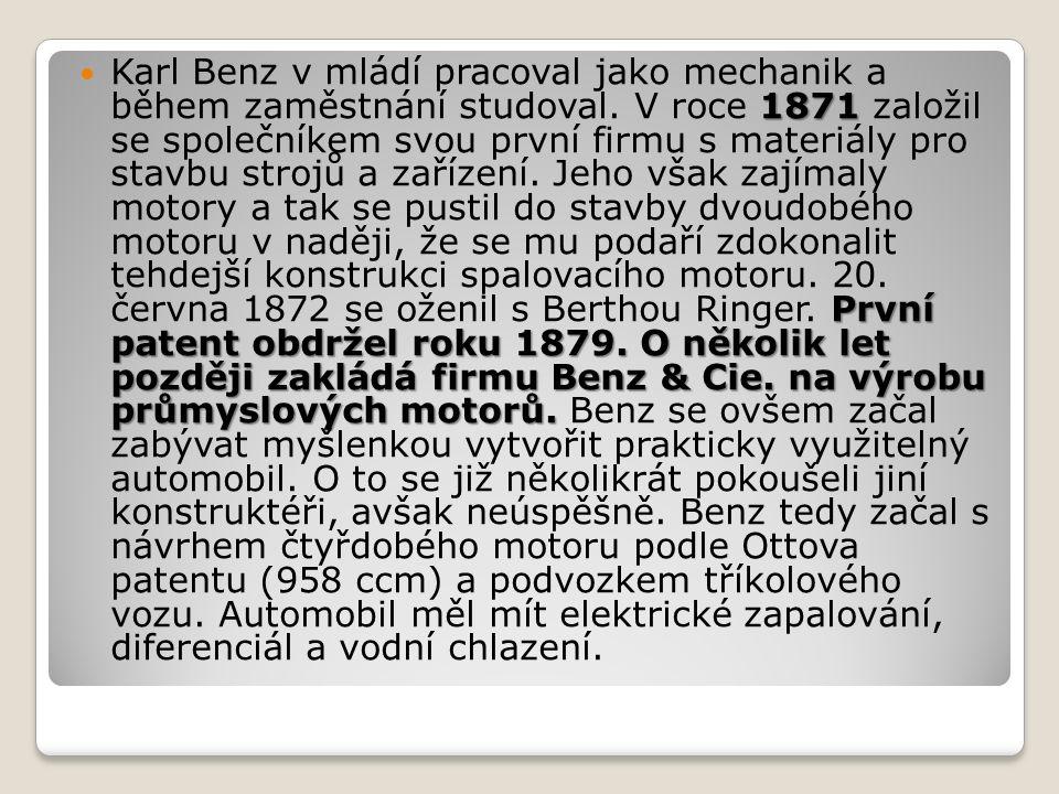 1871 První patent obdržel roku 1879. O několik let později zakládá firmu Benz & Cie. na výrobu průmyslových motorů. Karl Benz v mládí pracoval jako me
