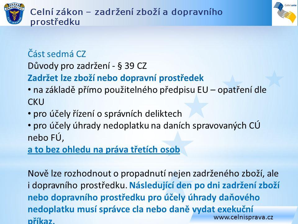 Celní zákon – zadržení zboží a dopravního prostředku www.celnisprava.cz Část sedmá CZ Důvody pro zadržení - § 39 CZ Zadržet lze zboží nebo dopravní prostředek na základě přímo použitelného předpisu EU – opatření dle CKU pro účely řízení o správních deliktech pro účely úhrady nedoplatku na daních spravovaných CÚ nebo FÚ, a to bez ohledu na práva třetích osob Nově lze rozhodnout o propadnutí nejen zadrženého zboží, ale i dopravního prostředku.