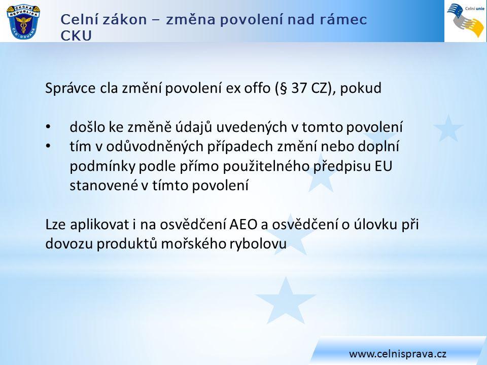 Celní zákon – změna povolení nad rámec CKU www.celnisprava.cz Správce cla změní povolení ex offo (§ 37 CZ), pokud došlo ke změně údajů uvedených v tomto povolení tím v odůvodněných případech změní nebo doplní podmínky podle přímo použitelného předpisu EU stanovené v tímto povolení Lze aplikovat i na osvědčení AEO a osvědčení o úlovku při dovozu produktů mořského rybolovu