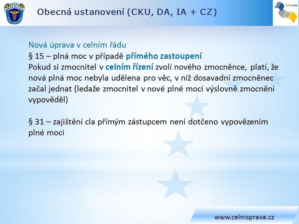 Obecná ustanovení (CKU, DA, IA + CZ) www.celnisprava.cz Nová úprava v celním řádu § 15 – plná moc v případě přímého zastoupení Pokud si zmocnitel v celním řízení zvolí nového zmocněnce, platí, že nová plná moc nebyla udělena pro věc, v níž dosavadní zmocněnec začal jednat (ledaže zmocnitel v nové plné moci výslovně zmocnění vypověděl) § 31 – zajištění cla přímým zástupcem není dotčeno vypovězením plné moci