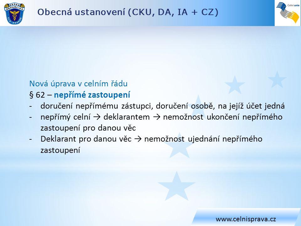 Obecná ustanovení (CKU, DA, IA + CZ) www.celnisprava.cz Nová úprava v celním řádu § 62 – nepřímé zastoupení -doručení nepřímému zástupci, doručení osobě, na jejíž účet jedná -nepřímý celní → deklarantem → nemožnost ukončení nepřímého zastoupení pro danou věc -Deklarant pro danou věc → nemožnost ujednání nepřímého zastoupení
