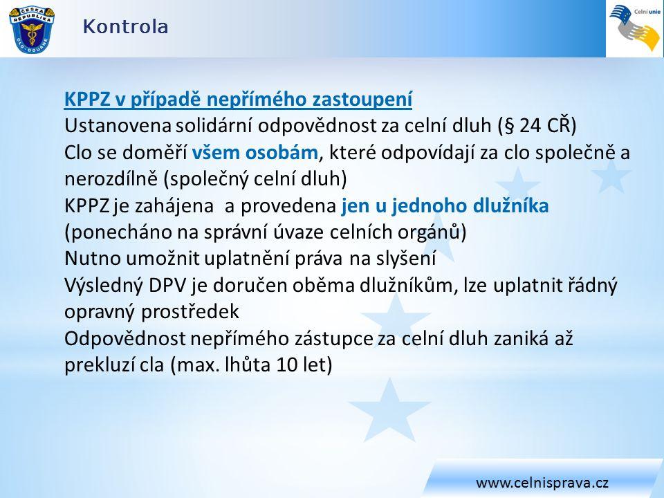 Kontrola www.celnisprava.cz KPPZ v případě nepřímého zastoupení Ustanovena solidární odpovědnost za celní dluh (§ 24 CŘ) Clo se doměří všem osobám, které odpovídají za clo společně a nerozdílně (společný celní dluh) KPPZ je zahájena a provedena jen u jednoho dlužníka (ponecháno na správní úvaze celních orgánů) Nutno umožnit uplatnění práva na slyšení Výsledný DPV je doručen oběma dlužníkům, lze uplatnit řádný opravný prostředek Odpovědnost nepřímého zástupce za celní dluh zaniká až prekluzí cla (max.