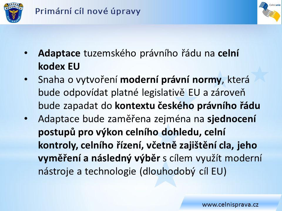 Primární cíl nové úpravy www.celnisprava.cz Adaptace tuzemského právního řádu na celní kodex EU Snaha o vytvoření moderní právní normy, která bude odpovídat platné legislativě EU a zároveň bude zapadat do kontextu českého právního řádu Adaptace bude zaměřena zejména na sjednocení postupů pro výkon celního dohledu, celní kontroly, celního řízení, včetně zajištění cla, jeho vyměření a následný výběr s cílem využít moderní nástroje a technologie (dlouhodobý cíl EU)