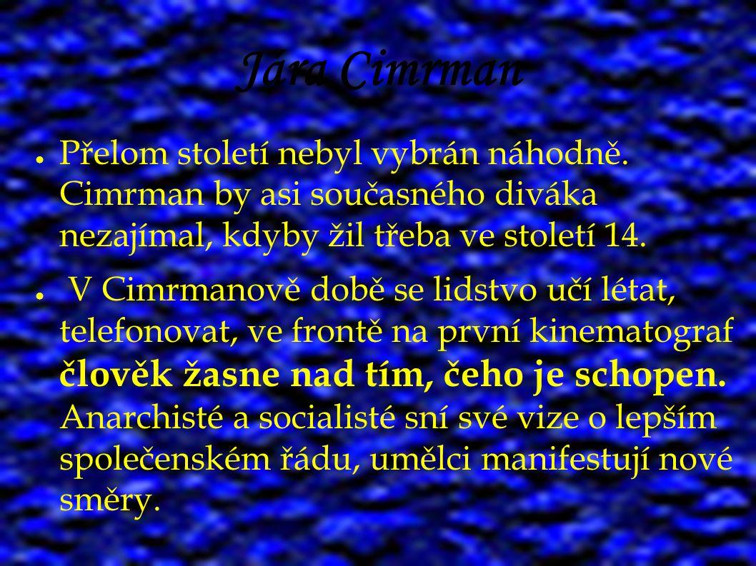 Jára Cimrman ● Přelom století nebyl vybrán náhodně. Cimrman by asi současného diváka nezajímal, kdyby žil třeba ve století 14. ● V Cimrmanově době se