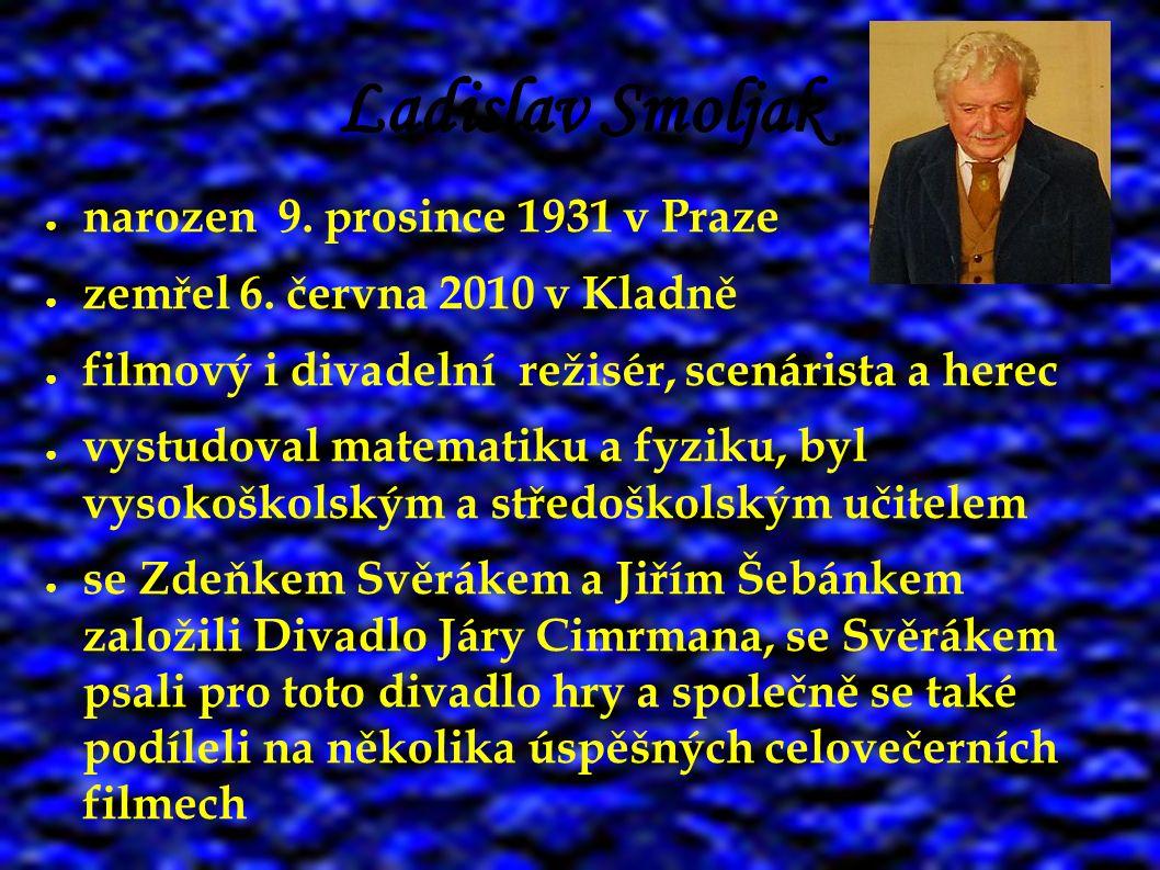 Ladislav Smoljak ● narozen 9. prosince 1931 v Praze ● zemřel 6. června 2010 v Kladně ● filmový i divadelní režisér, scenárista a herec ● vystudoval ma