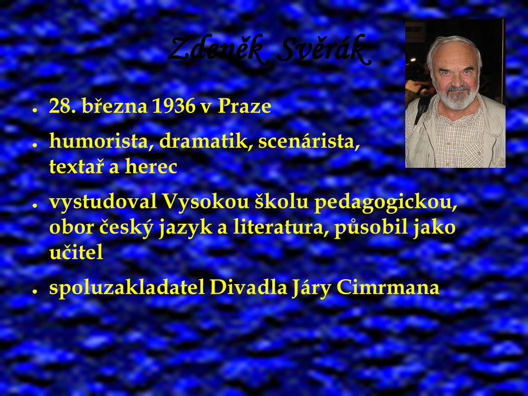 Zdeněk Svěrák ● 28. března 1936 v Praze ● humorista, dramatik, scenárista, textař a herec ● vystudoval Vysokou školu pedagogickou, obor český jazyk a