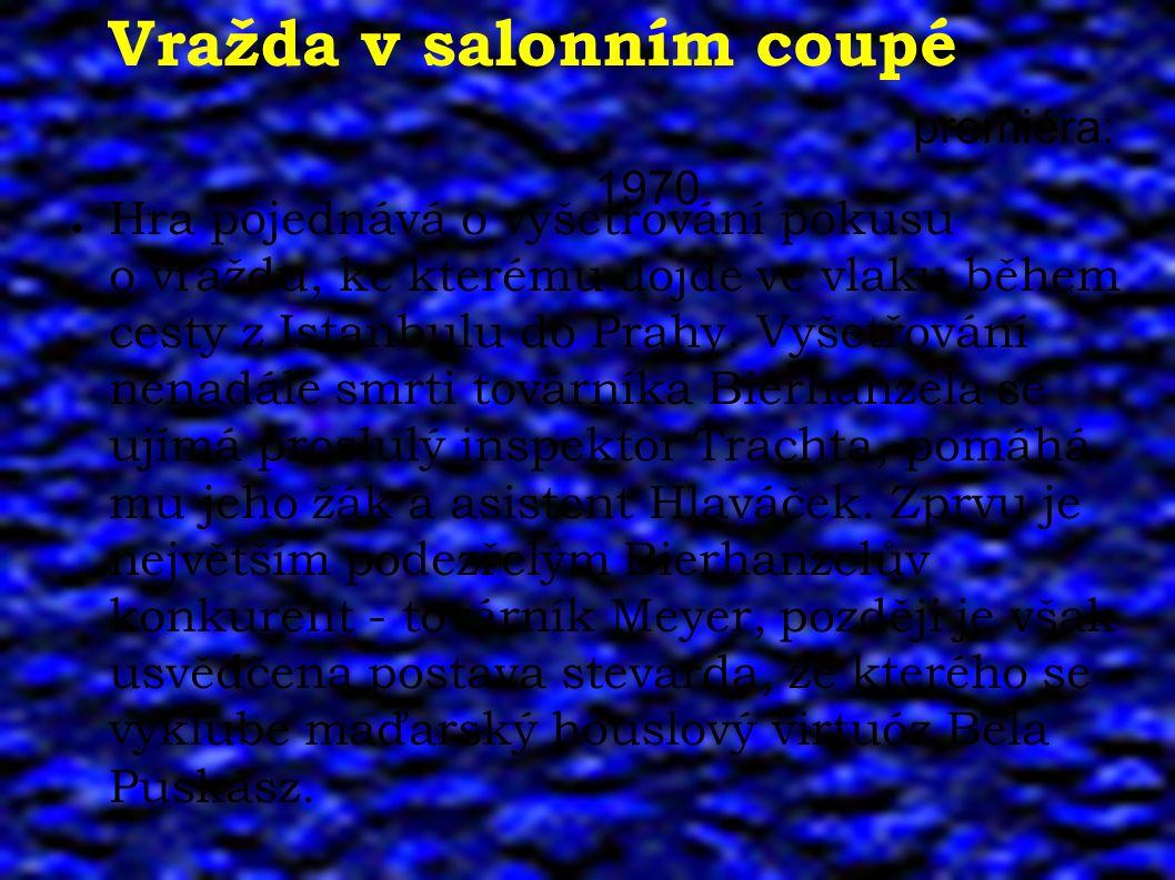 Vražda v salonním coupé premiéra: 1970 ● Hra pojednává o vyšetřování pokusu o vraždu, ke kterému dojde ve vlaku během cesty z Istanbulu do Prahy. Vyše