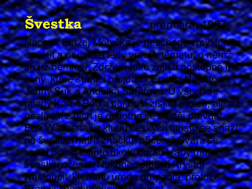 Švestka premiéra: 1997 ● Naopak Blažej Motyčka je neschopen myšlenku opustit a neustále tedy vrací k tématu, o němž se už nemluví. Zdržení také zajist