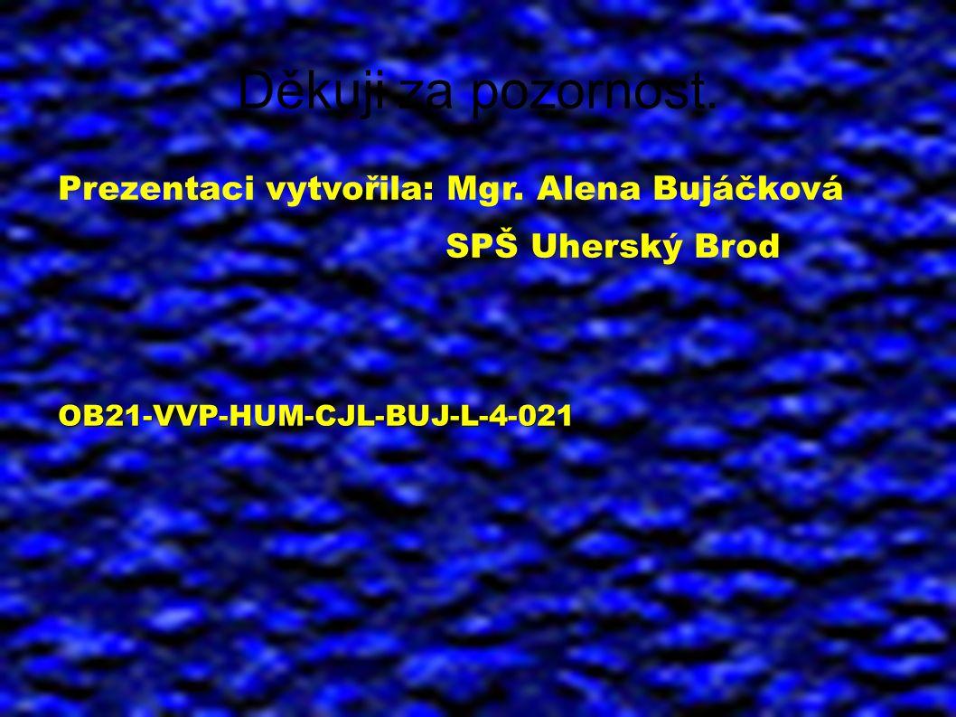 Děkuji za pozornost. Prezentaci vytvořila: Mgr. Alena Bujáčková SPŠ Uherský BrodOB21-VVP-HUM-CJL-BUJ-L-4-021