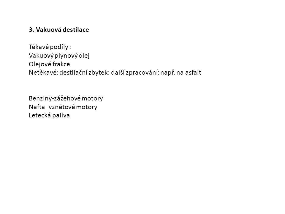 3. Vakuová destilace Těkavé podíly : Vakuový plynový olej Olejové frakce Netěkavé: destilační zbytek: další zpracování: např. na asfalt Benziny-zážeho