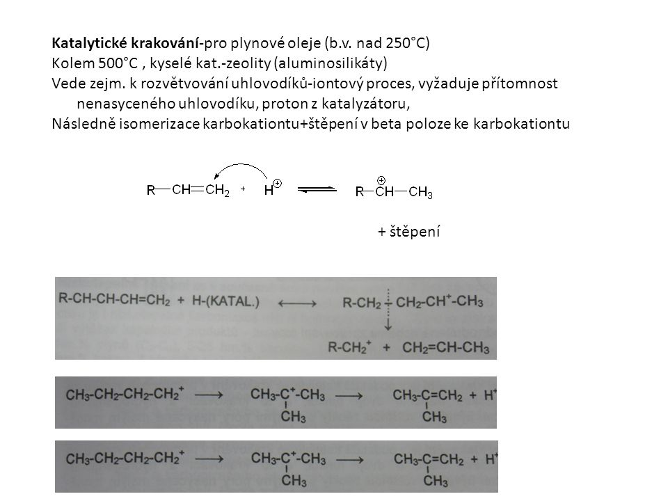 Katalytické krakování-pro plynové oleje (b.v. nad 250°C) Kolem 500°C, kyselé kat.-zeolity (aluminosilikáty) Vede zejm. k rozvětvování uhlovodíků-ionto